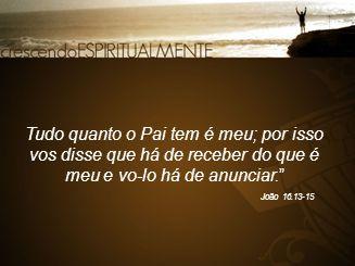 Tudo quanto o Pai tem é meu; por isso vos disse que há de receber do que é meu e vo-lo há de anunciar.