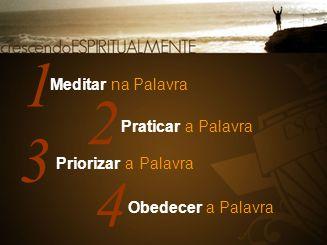 1 2 3 4 Meditar na Palavra Praticar a Palavra Priorizar a Palavra