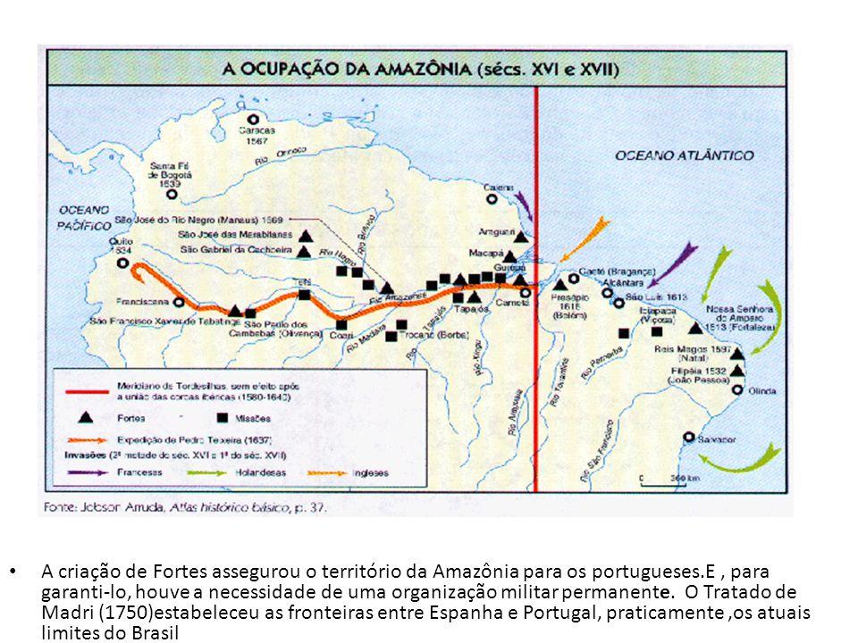 A criação de Fortes assegurou o território da Amazônia para os portugueses.E , para garanti-lo, houve a necessidade de uma organização militar permanente.