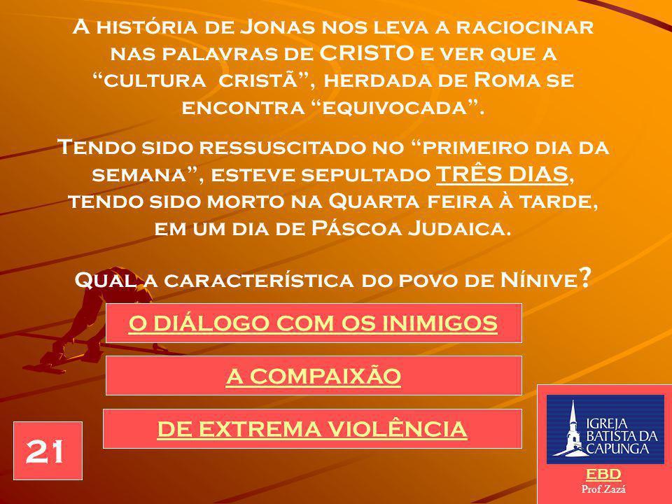 A história de Jonas nos leva a raciocinar nas palavras de CRISTO e ver que a cultura cristã , herdada de Roma se encontra equivocada .