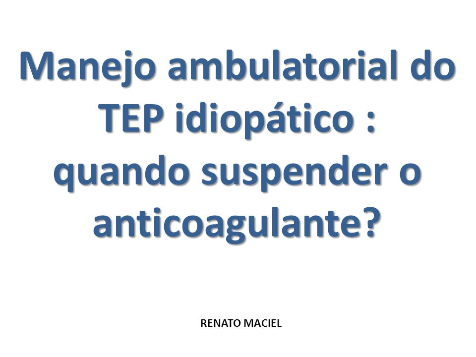 Manejo ambulatorial do TEP idiopático : quando suspender o anticoagulante