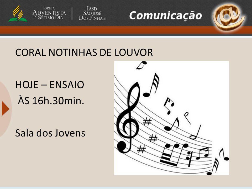 CORAL NOTINHAS DE LOUVOR HOJE – ENSAIO ÀS 16h.30min. Sala dos Jovens