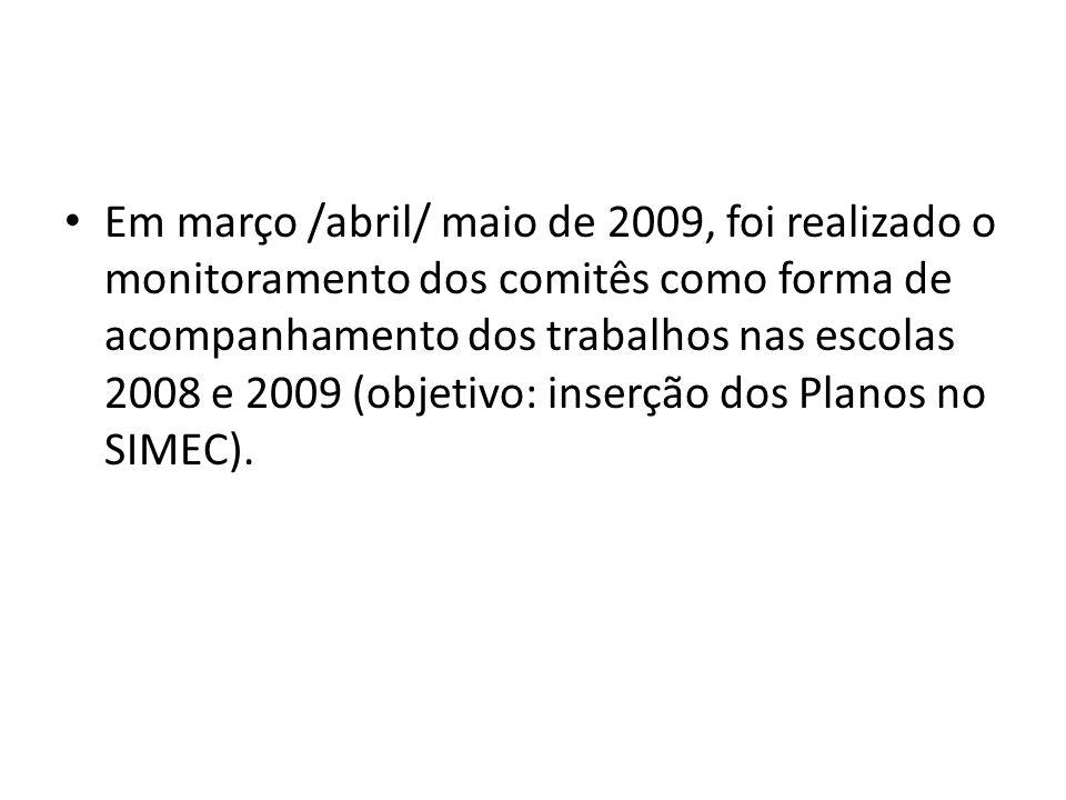 Em março /abril/ maio de 2009, foi realizado o monitoramento dos comitês como forma de acompanhamento dos trabalhos nas escolas 2008 e 2009 (objetivo: inserção dos Planos no SIMEC).