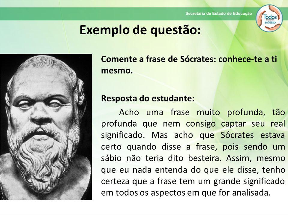 Exemplo de questão: Comente a frase de Sócrates: conhece-te a ti mesmo. Resposta do estudante: