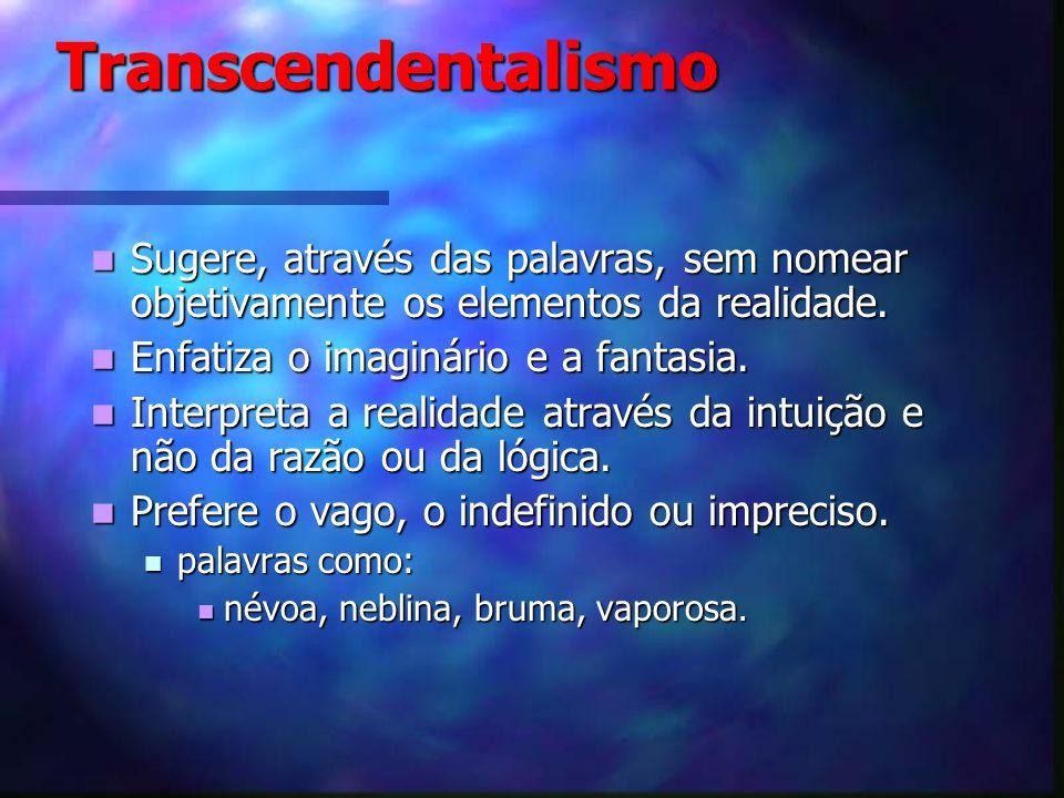Transcendentalismo Sugere, através das palavras, sem nomear objetivamente os elementos da realidade.