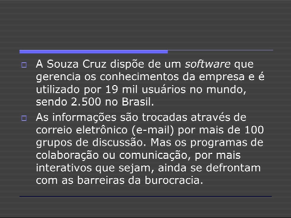 A Souza Cruz dispõe de um software que gerencia os conhecimentos da empresa e é utilizado por 19 mil usuários no mundo, sendo 2.500 no Brasil.