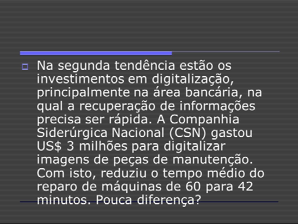 Na segunda tendência estão os investimentos em digitalização, principalmente na área bancária, na qual a recuperação de informações precisa ser rápida.