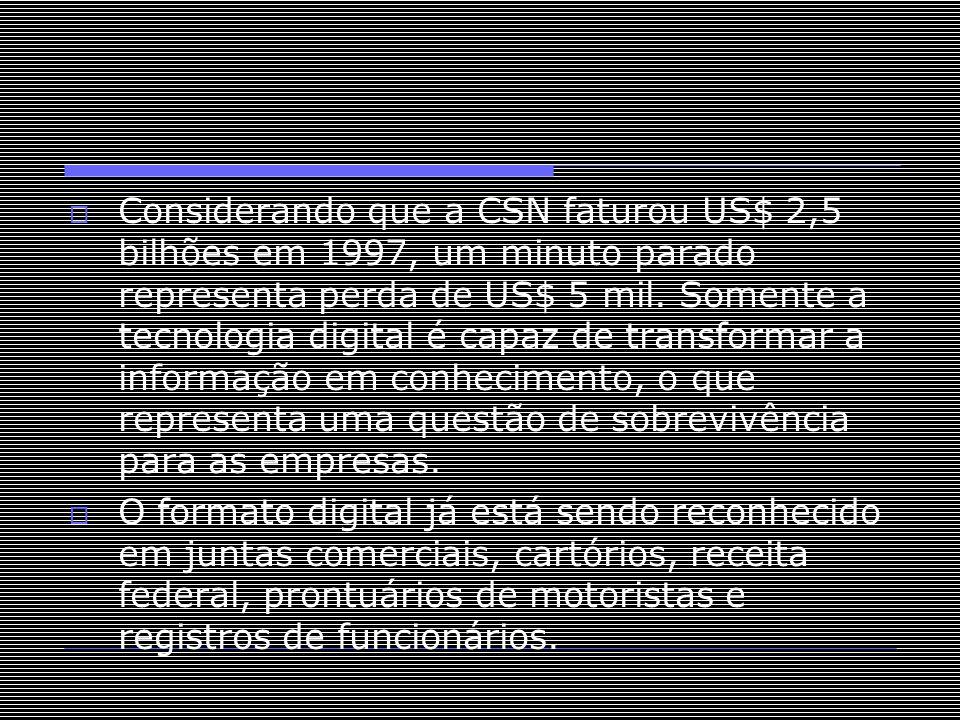 Considerando que a CSN faturou US$ 2,5 bilhões em 1997, um minuto parado representa perda de US$ 5 mil. Somente a tecnologia digital é capaz de transformar a informação em conhecimento, o que representa uma questão de sobrevivência para as empresas.