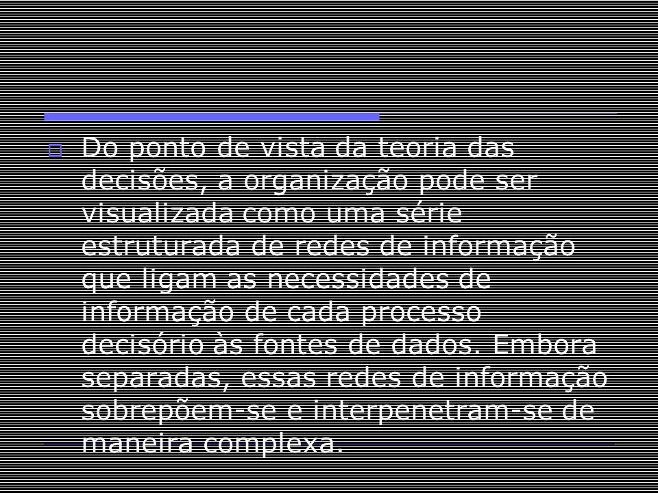 Do ponto de vista da teoria das decisões, a organização pode ser visualizada como uma série estruturada de redes de informação que ligam as necessidades de informação de cada processo decisório às fontes de dados.