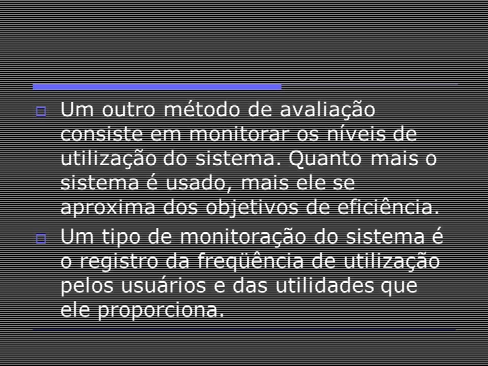 Um outro método de avaliação consiste em monitorar os níveis de utilização do sistema. Quanto mais o sistema é usado, mais ele se aproxima dos objetivos de eficiência.