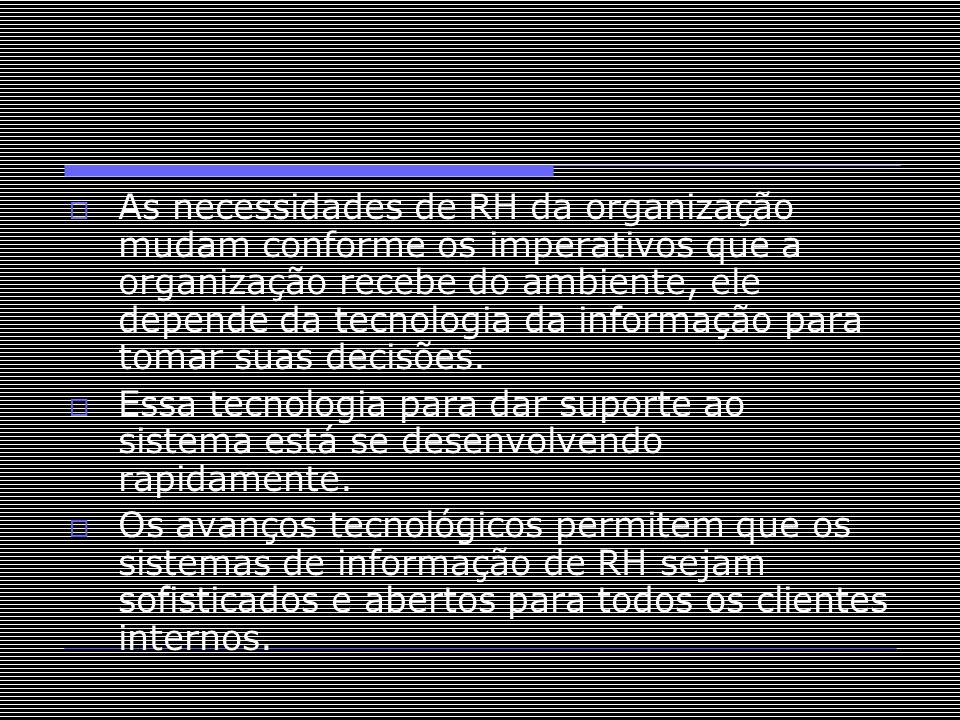 As necessidades de RH da organização mudam conforme os imperativos que a organização recebe do ambiente, ele depende da tecnologia da informação para tomar suas decisões.