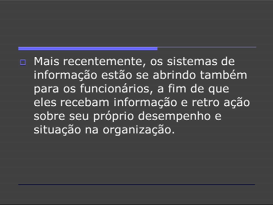 Mais recentemente, os sistemas de informação estão se abrindo também para os funcionários, a fim de que eles recebam informação e retro ação sobre seu próprio desempenho e situação na organização.