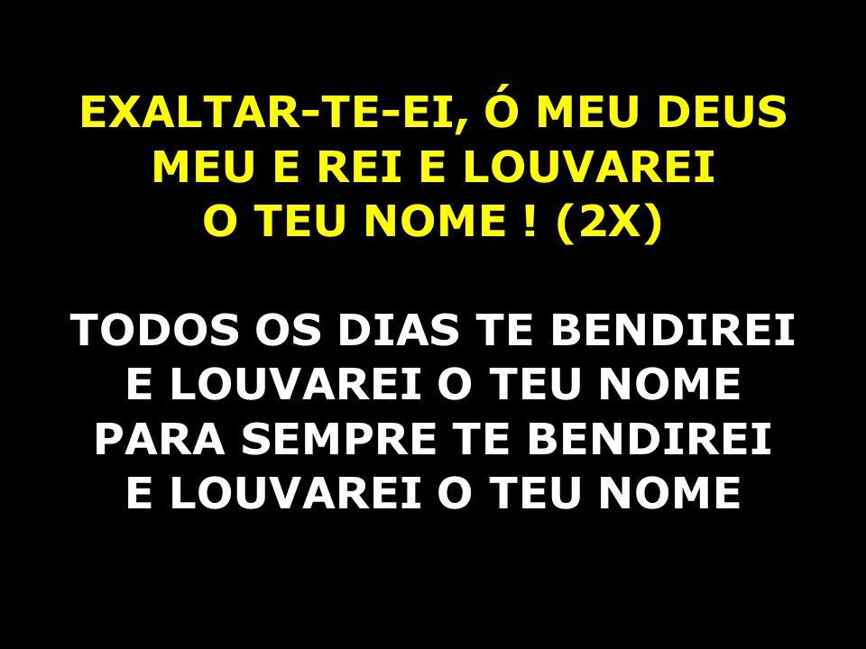 EXALTAR-TE-EI, Ó MEU DEUS MEU E REI E LOUVAREI O TEU NOME ! (2X)