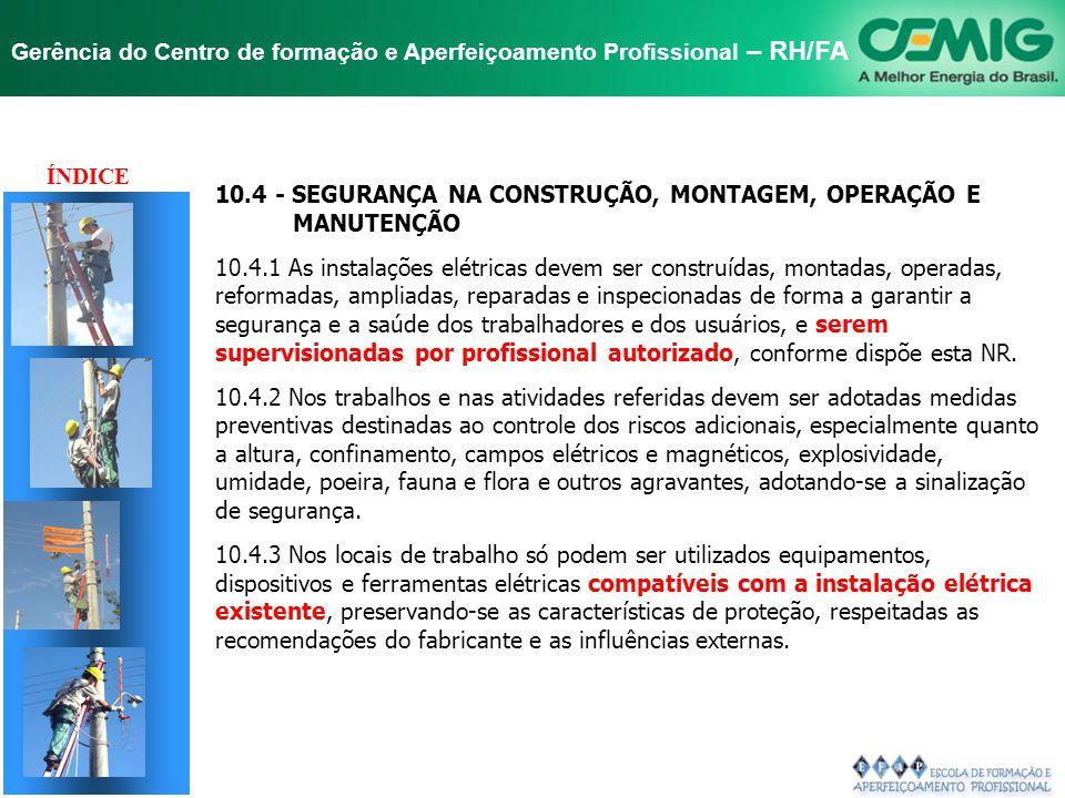 ÍNDICE 10.4 - SEGURANÇA NA CONSTRUÇÃO, MONTAGEM, OPERAÇÃO E. MANUTENÇÃO. 10.4.1 As instalações elétricas devem ser construídas, montadas, operadas,