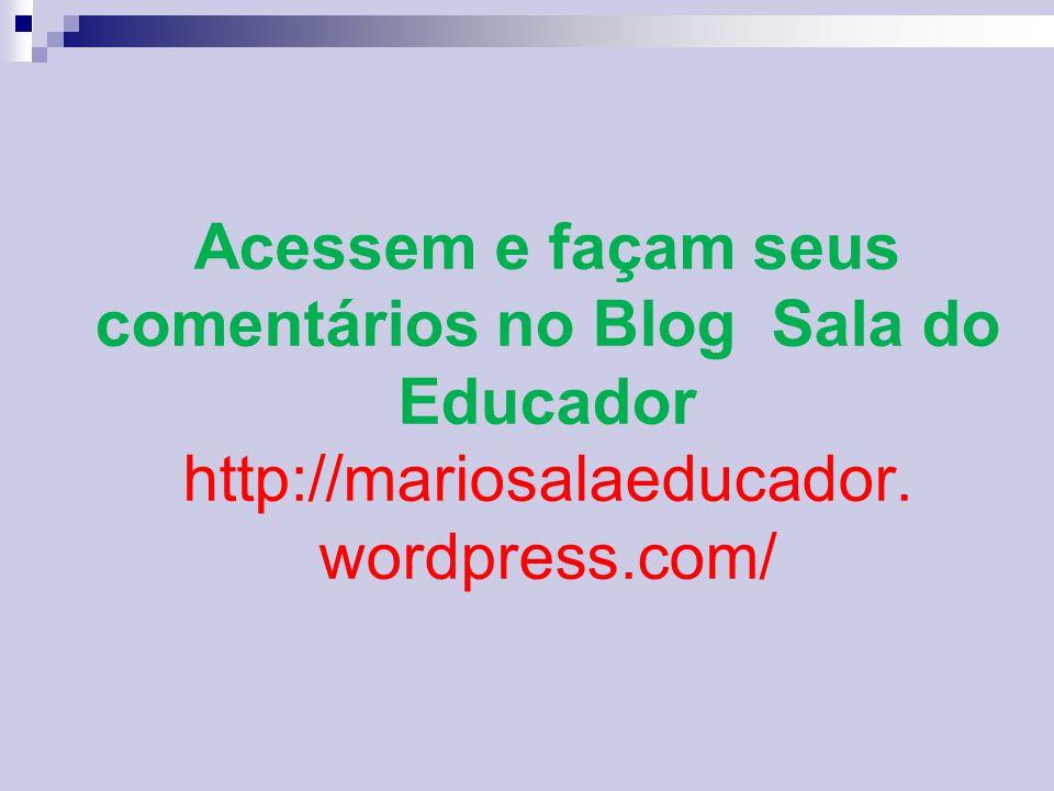 Acessem e façam seus comentários no Blog Sala do Educador http://mariosalaeducador. wordpress.com/