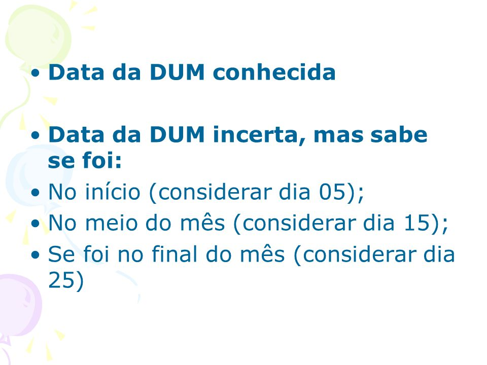 Data da DUM conhecida Data da DUM incerta, mas sabe se foi: No início (considerar dia 05); No meio do mês (considerar dia 15);
