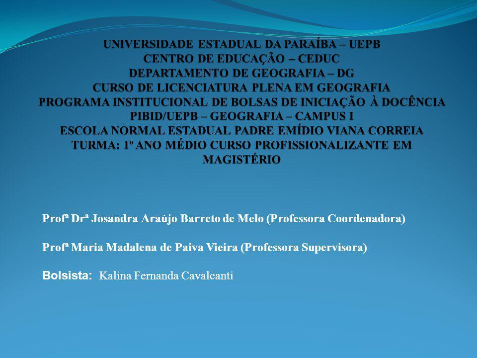 UNIVERSIDADE ESTADUAL DA PARAÍBA – UEPB CENTRO DE EDUCAÇÃO – CEDUC DEPARTAMENTO DE GEOGRAFIA – DG CURSO DE LICENCIATURA PLENA EM GEOGRAFIA PROGRAMA INSTITUCIONAL DE BOLSAS DE INICIAÇÃO À DOCÊNCIA PIBID/UEPB – GEOGRAFIA – CAMPUS I ESCOLA NORMAL ESTADUAL PADRE EMÍDIO VIANA CORREIA TURMA: 1º ANO MÉDIO CURSO PROFISSIONALIZANTE EM MAGISTÉRIO