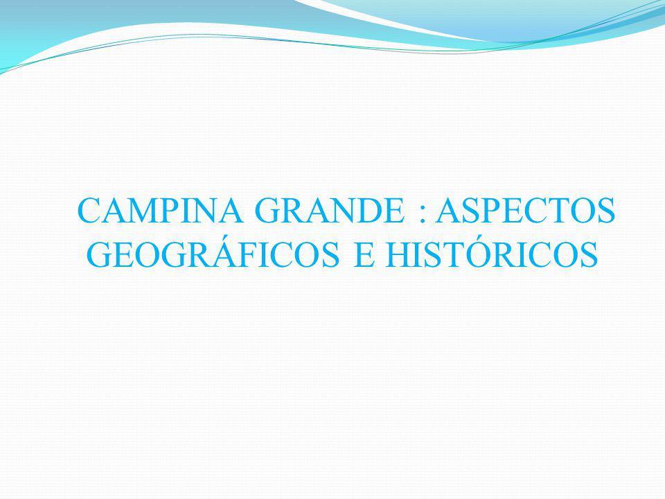 CAMPINA GRANDE : ASPECTOS GEOGRÁFICOS E HISTÓRICOS