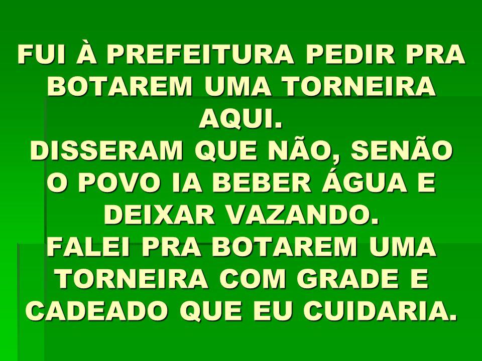 FUI À PREFEITURA PEDIR PRA BOTAREM UMA TORNEIRA AQUI