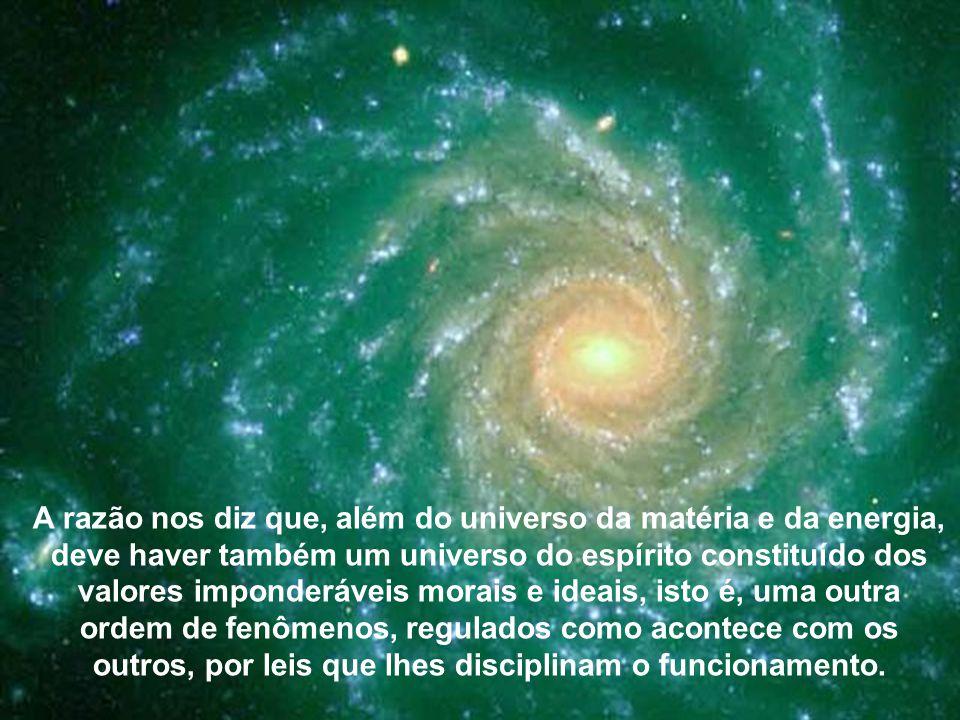 A razão nos diz que, além do universo da matéria e da energia, deve haver também um universo do espírito constituído dos valores imponderáveis morais e ideais, isto é, uma outra ordem de fenômenos, regulados como acontece com os outros, por leis que lhes disciplinam o funcionamento.