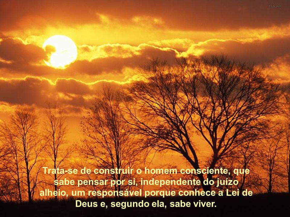Trata-se de construir o homem consciente, que sabe pen-sar por si, independente do juízo alheio, um responsável porque conhece a Lei de Deus e, segundo ela, sabe viver.