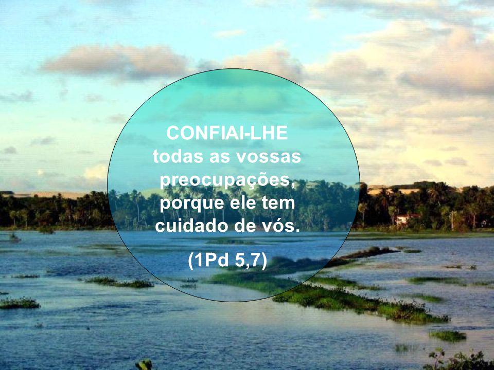 CONFIAI-LHE todas as vossas preocupações, porque ele tem cuidado de vós.