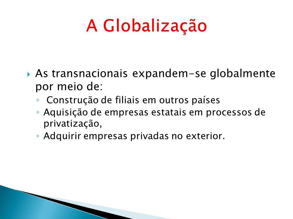 A Globalização As transnacionais expandem-se globalmente por meio de: