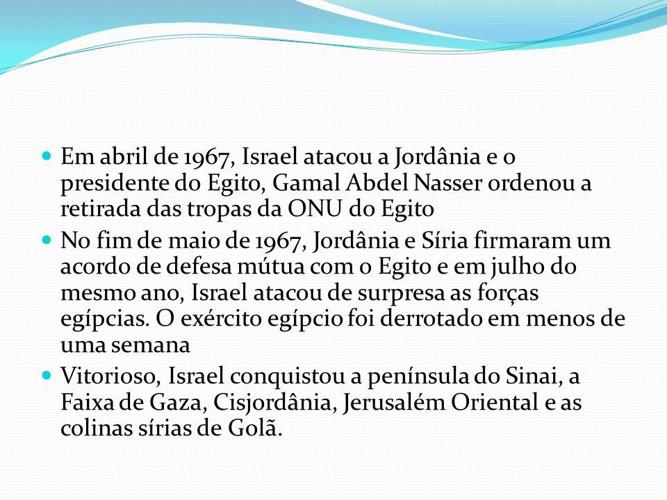 Em abril de 1967, Israel atacou a Jordânia e o presidente do Egito, Gamal Abdel Nasser ordenou a retirada das tropas da ONU do Egito