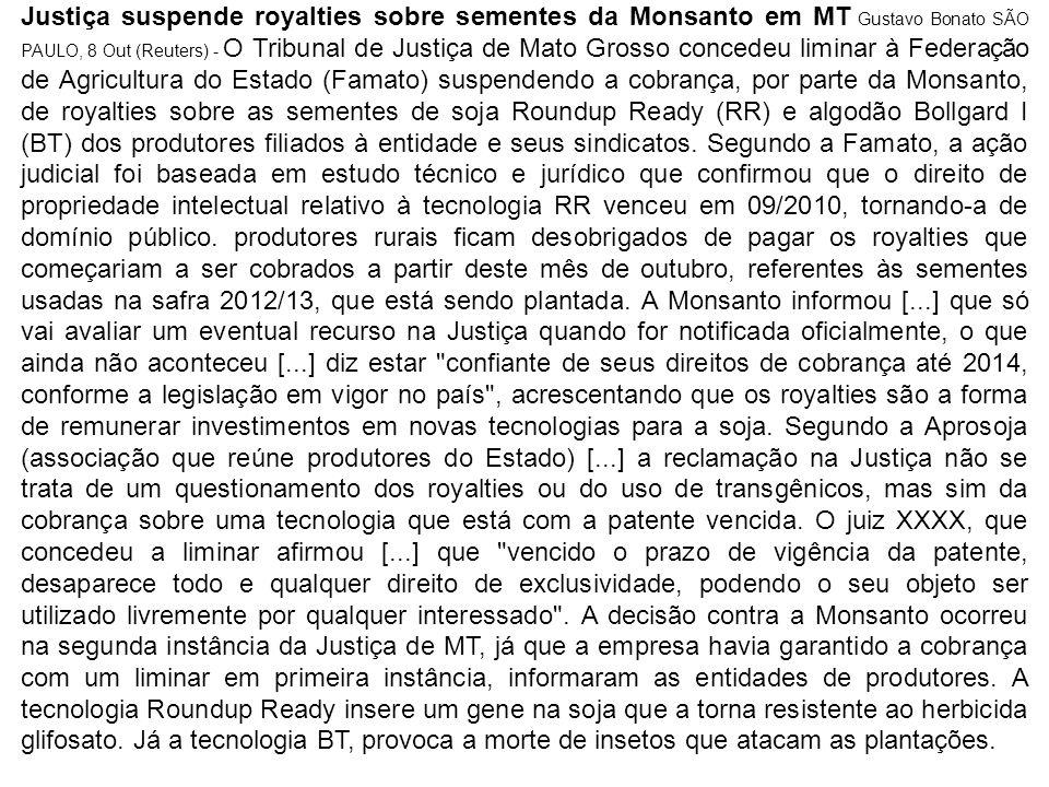 Justiça suspende royalties sobre sementes da Monsanto em MT Gustavo Bonato SÃO PAULO, 8 Out (Reuters) - O Tribunal de Justiça de Mato Grosso concedeu liminar à Federação de Agricultura do Estado (Famato) suspendendo a cobrança, por parte da Monsanto, de royalties sobre as sementes de soja Roundup Ready (RR) e algodão Bollgard I (BT) dos produtores filiados à entidade e seus sindicatos.