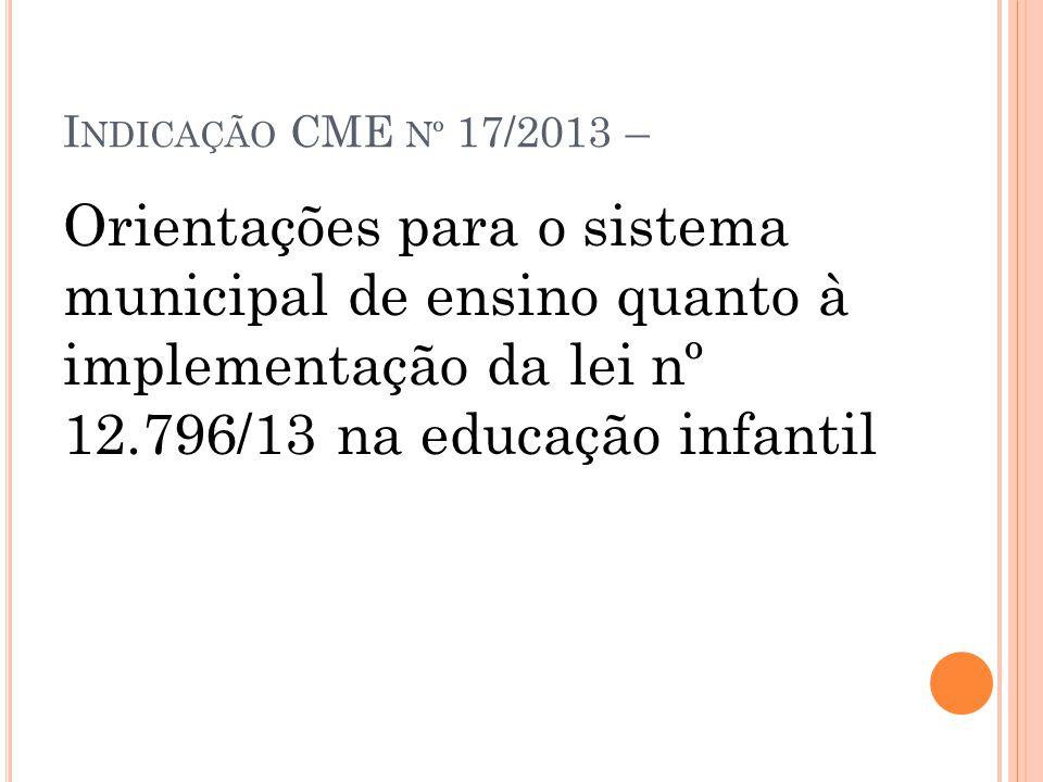 Indicação CME nº 17/2013 – Orientações para o sistema municipal de ensino quanto à implementação da lei nº 12.796/13 na educação infantil.