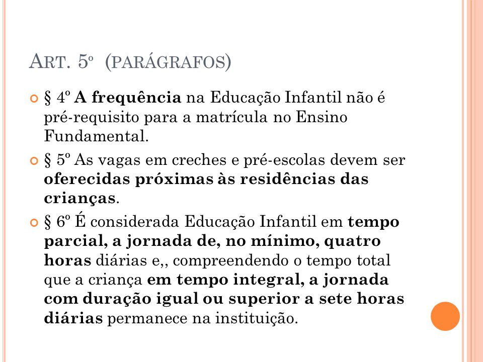 Art. 5º (parágrafos) § 4º A frequência na Educação Infantil não é pré-requisito para a matrícula no Ensino Fundamental.