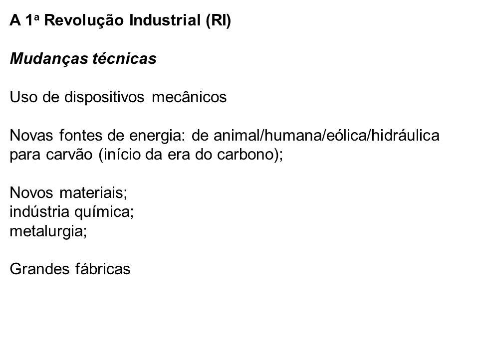 A 1a Revolução Industrial (RI) Mudanças técnicas Uso de dispositivos mecânicos Novas fontes de energia: de animal/humana/eólica/hidráulica para carvão (início da era do carbono); Novos materiais; indústria química; metalurgia; Grandes fábricas