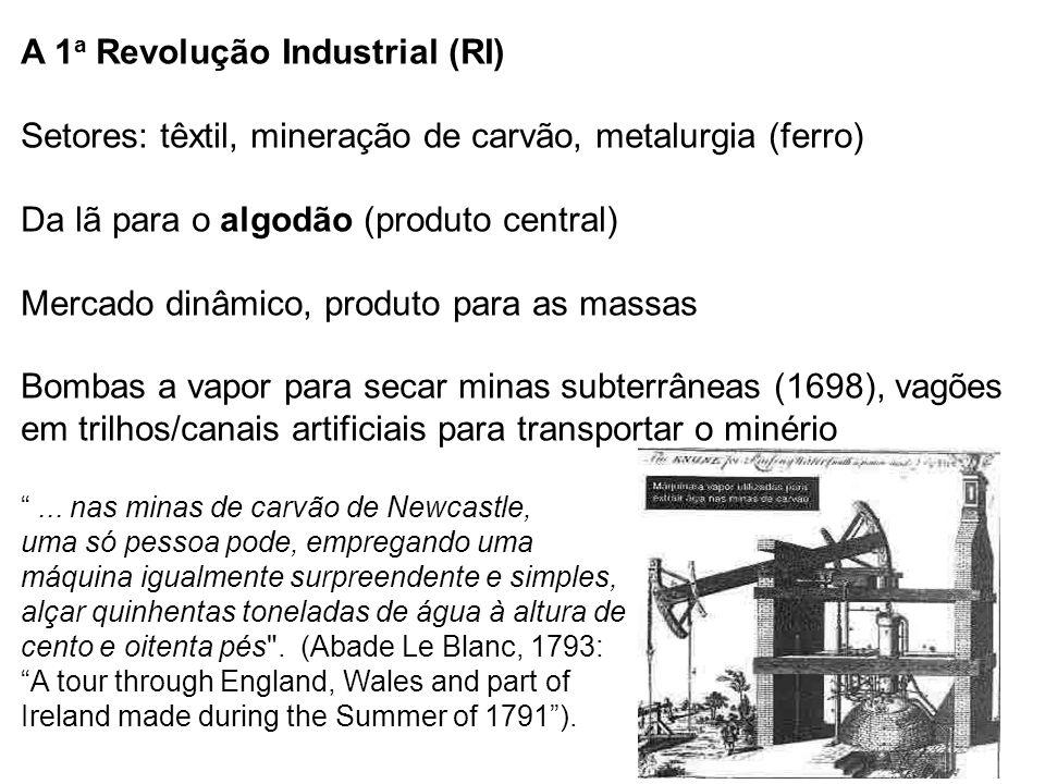 A 1a Revolução Industrial (RI) Setores: têxtil, mineração de carvão, metalurgia (ferro) Da lã para o algodão (produto central) Mercado dinâmico, produto para as massas Bombas a vapor para secar minas subterrâneas (1698), vagões em trilhos/canais artificiais para transportar o minério ...