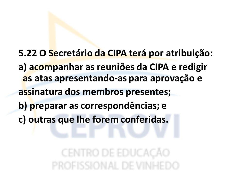 5.22 O Secretário da CIPA terá por atribuição: a) acompanhar as reuniões da CIPA e redigir as atas apresentando-as para aprovação e assinatura dos membros presentes; b) preparar as correspondências; e c) outras que lhe forem conferidas.