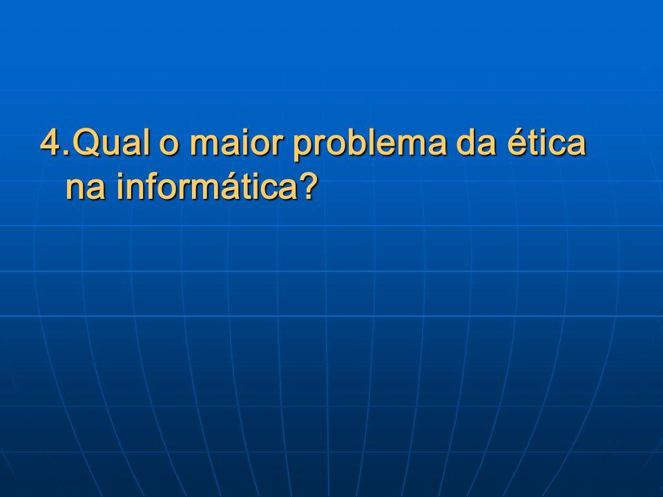 4.Qual o maior problema da ética na informática