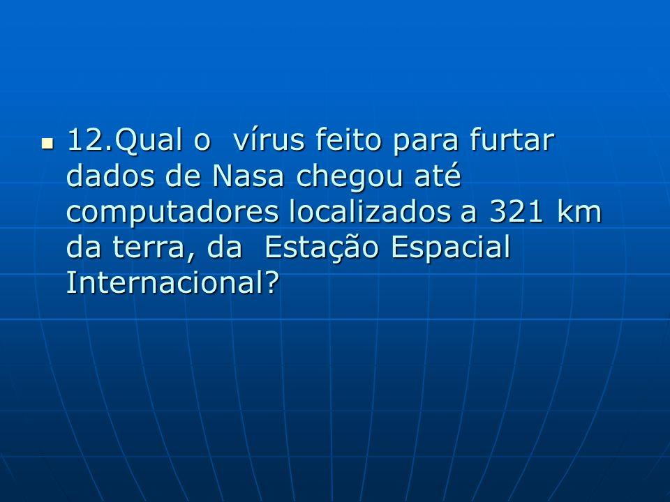 12.Qual o vírus feito para furtar dados de Nasa chegou até computadores localizados a 321 km da terra, da Estação Espacial Internacional