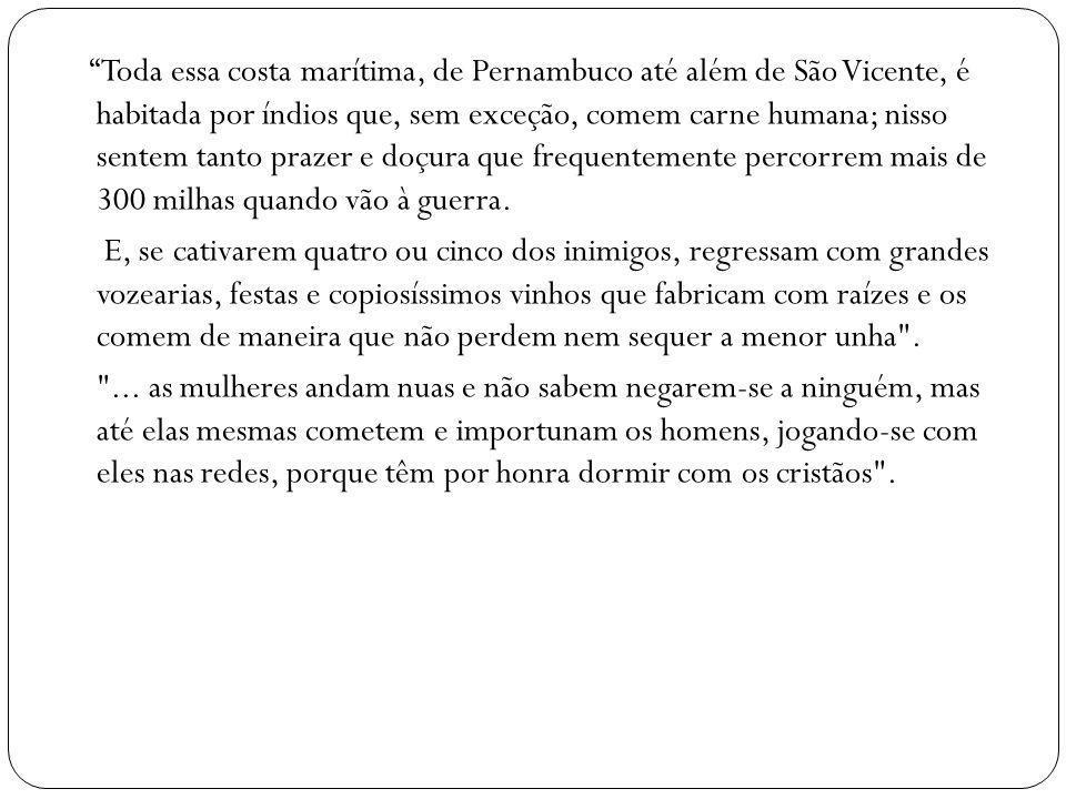 Toda essa costa marítima, de Pernambuco até além de São Vicente, é habitada por índios que, sem exceção, comem carne humana; nisso sentem tanto prazer e doçura que frequentemente percorrem mais de 300 milhas quando vão à guerra.