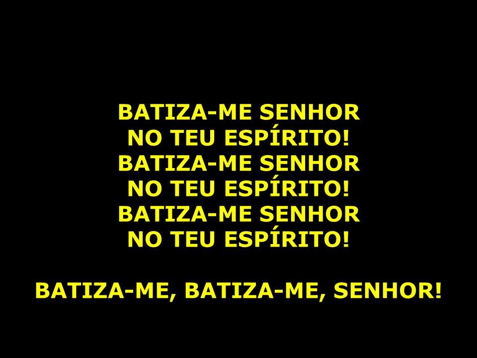 BATIZA-ME, BATIZA-ME, SENHOR!