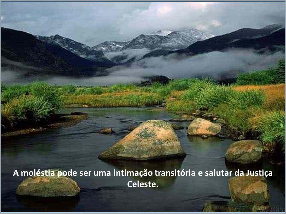 A moléstia pode ser uma intimação transitória e salutar da Justiça Celeste.