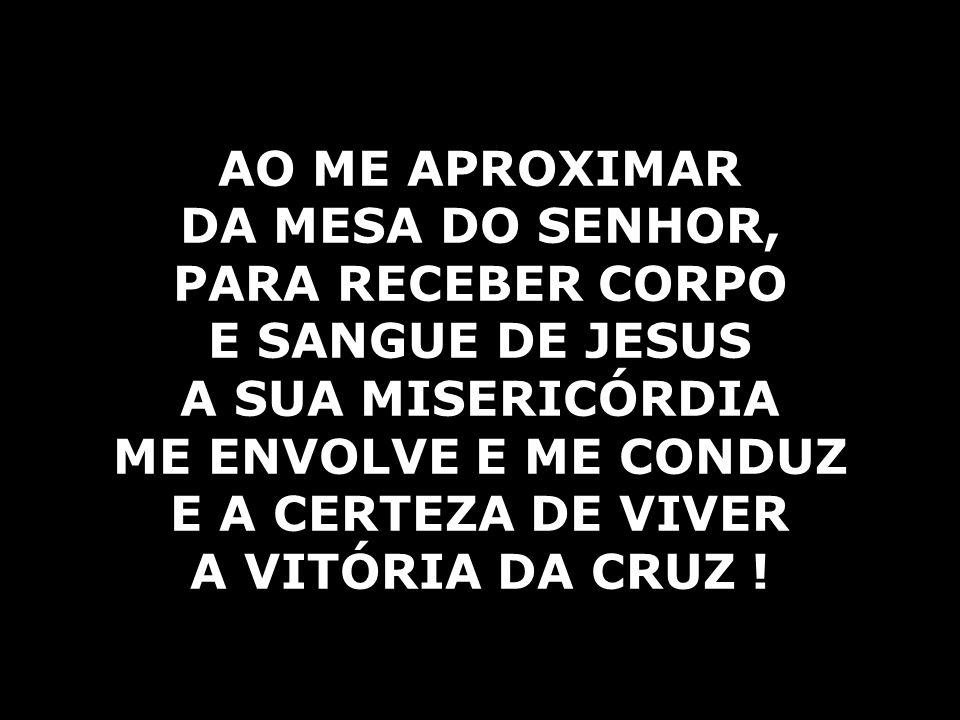 AO ME APROXIMAR DA MESA DO SENHOR, PARA RECEBER CORPO. E SANGUE DE JESUS. A SUA MISERICÓRDIA. ME ENVOLVE E ME CONDUZ.