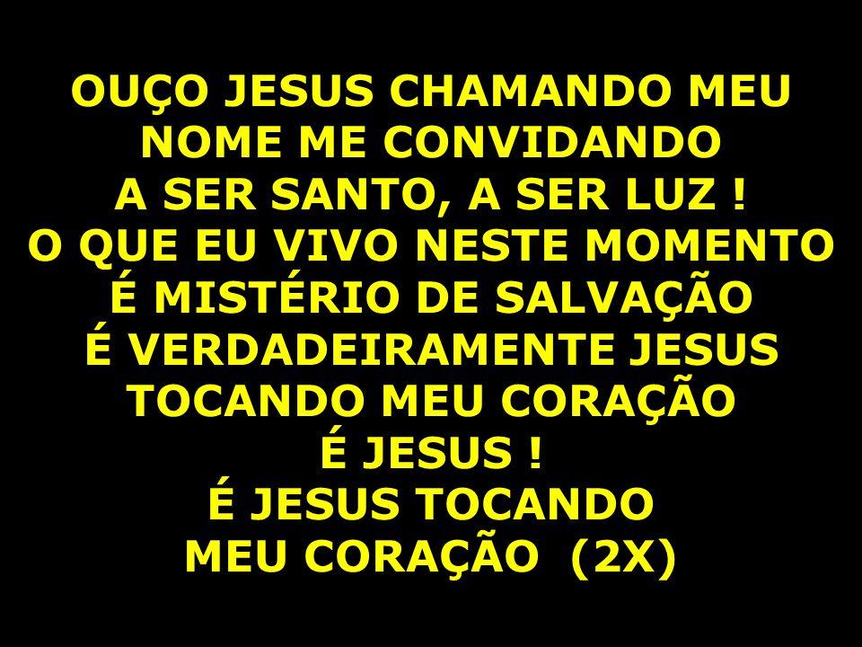 OUÇO JESUS CHAMANDO MEU NOME ME CONVIDANDO A SER SANTO, A SER LUZ !