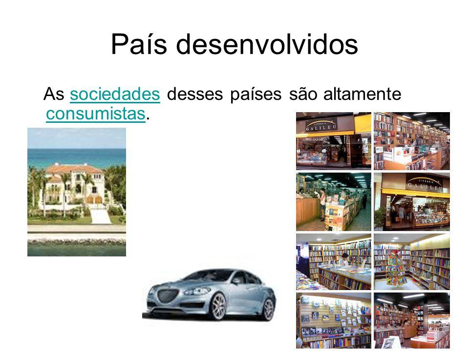 País desenvolvidos As sociedades desses países são altamente consumistas.