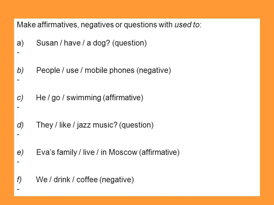 Make affirmatives, negatives or questions with used to: