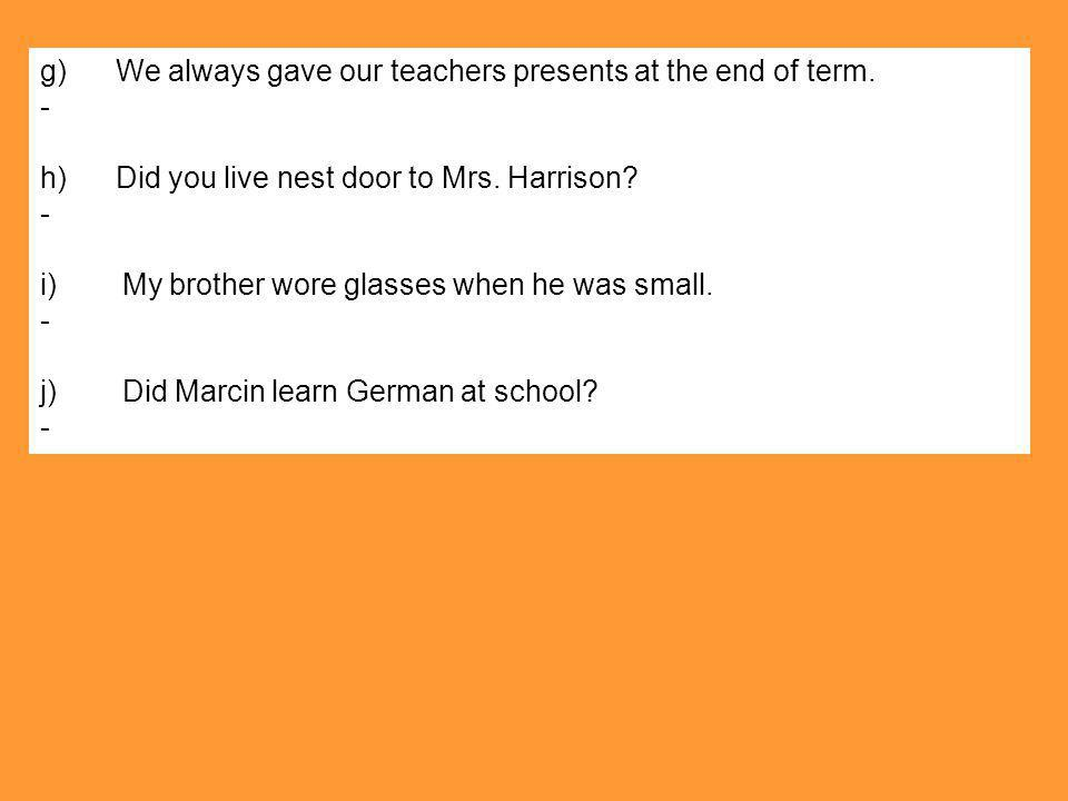 g) We always gave our teachers presents at the end of term.