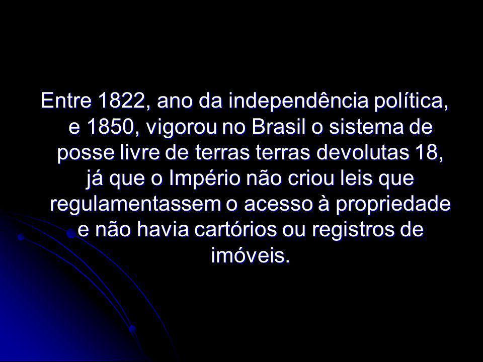 Entre 1822, ano da independência política, e 1850, vigorou no Brasil o sistema de posse livre de terras terras devolutas 18, já que o Império não criou leis que regulamentassem o acesso à propriedade e não havia cartórios ou registros de imóveis.