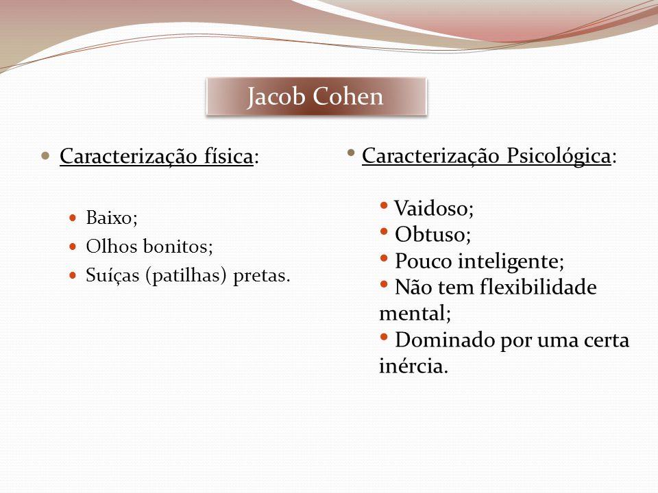 Jacob Cohen Caracterização física: Caracterização Psicológica: