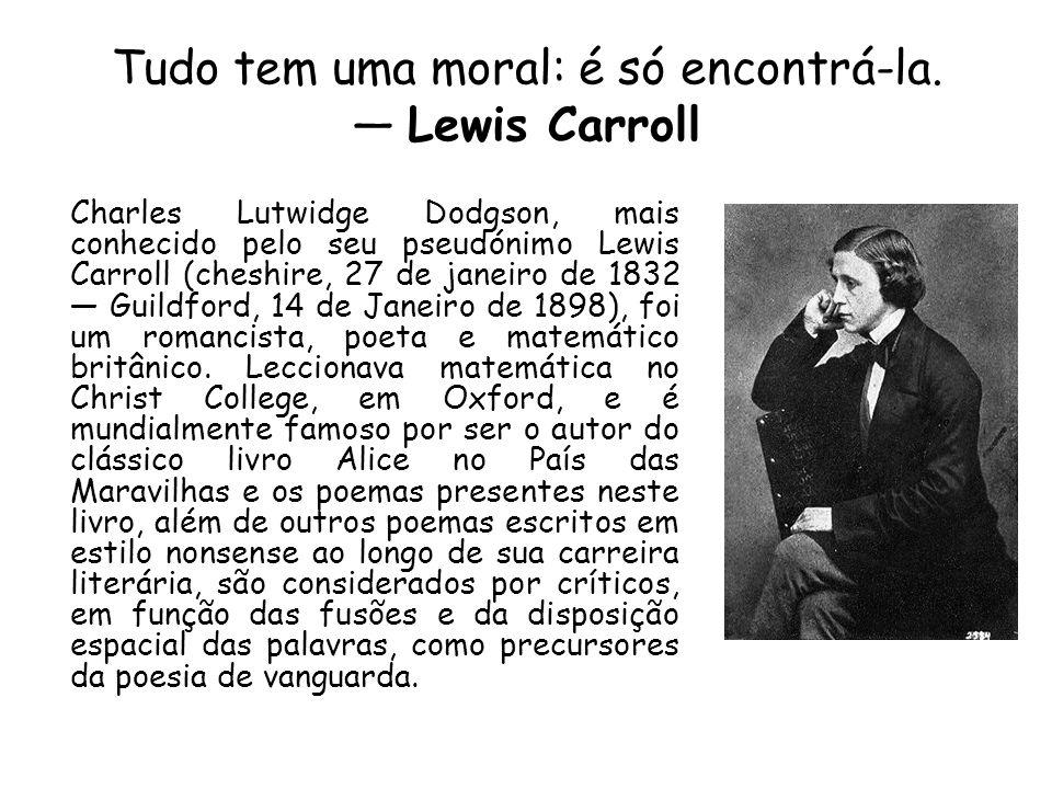 Tudo tem uma moral: é só encontrá-la. — Lewis Carroll