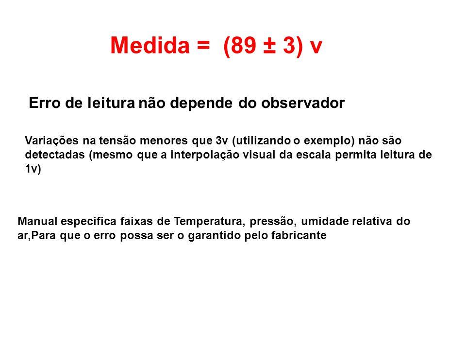 Medida = (89 ± 3) v Erro de leitura não depende do observador