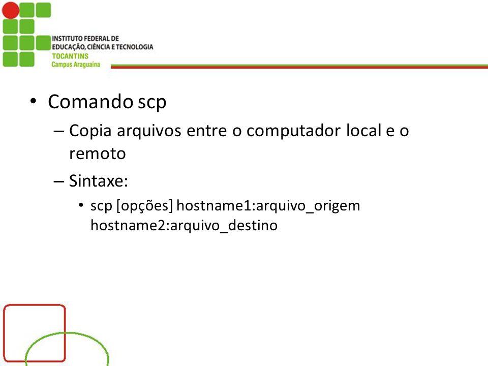 Comando scp Copia arquivos entre o computador local e o remoto