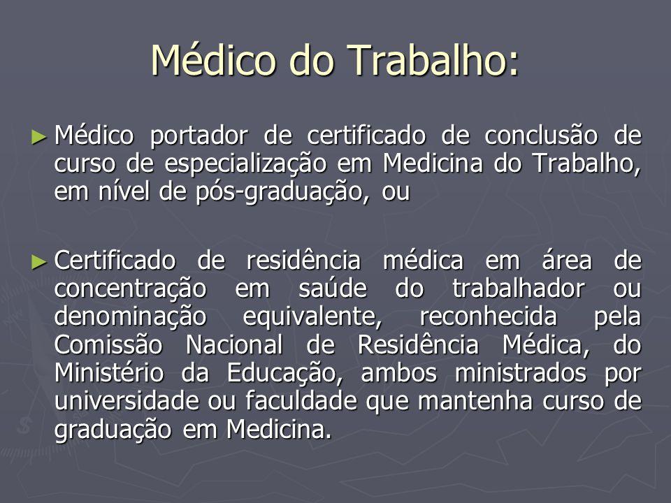 Médico do Trabalho: Médico portador de certificado de conclusão de curso de especialização em Medicina do Trabalho, em nível de pós-graduação, ou.